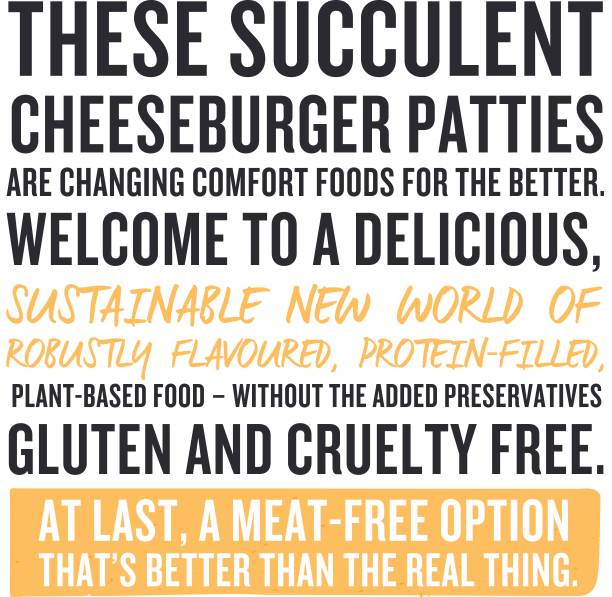 These succulent cheese burger patties are changing comfort foods for the better. Welcome to a delicious, sustainable, new world of robustly flavoured protein filled plant-based food – without the added preservatives, gluten and cruelty free. At last I meat free option that's better than the real thing