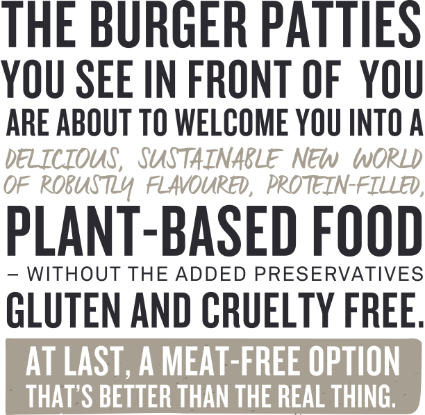 The burger patties you see in front of you are about to welcome you into a delicious, sustainable new world of robustly flavoured protein filled plant-based food – without the added preservatives, grieving and cruelty free. At last a minute free option that is better than the real thing