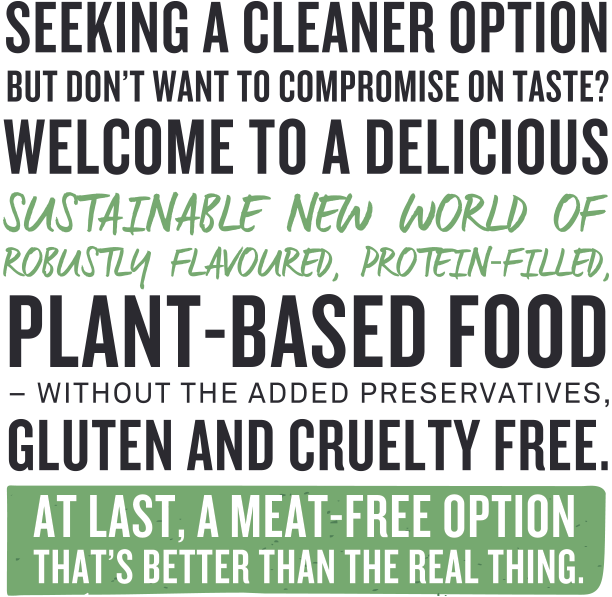 Seeking a cleanerSeeking a cleaner option but don't want to compromise on taste? Welcome to a delicious sustainable new world of robustly flavoured, protein filled, plant-based food – without the added preservatives, gluten and cruelty free. At last, a meat free option that's better than the real thing